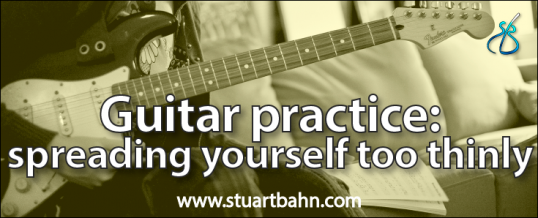 Guitar practice and spreading yourself too thinly